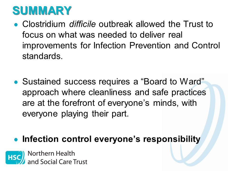 SUMMARY Clostridium difficile outbreak allowed the Trust to focus on what was needed to deliver real improvements for Infection Prevention and Control