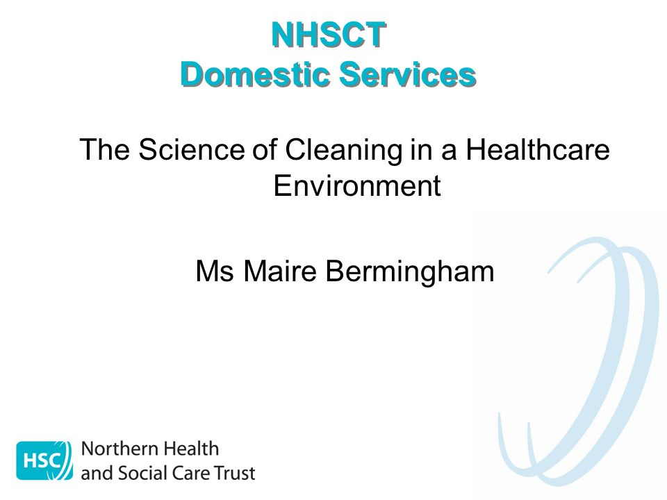 NHSCT Domestic Services The Science of Cleaning in a Healthcare Environment Ms Maire Bermingham