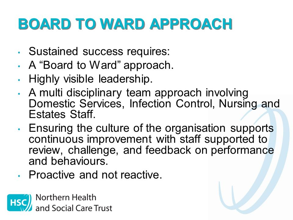BOARD TO WARD APPROACH Sustained success requires: A Board to Ward approach. Highly visible leadership. A multi disciplinary team approach involving D