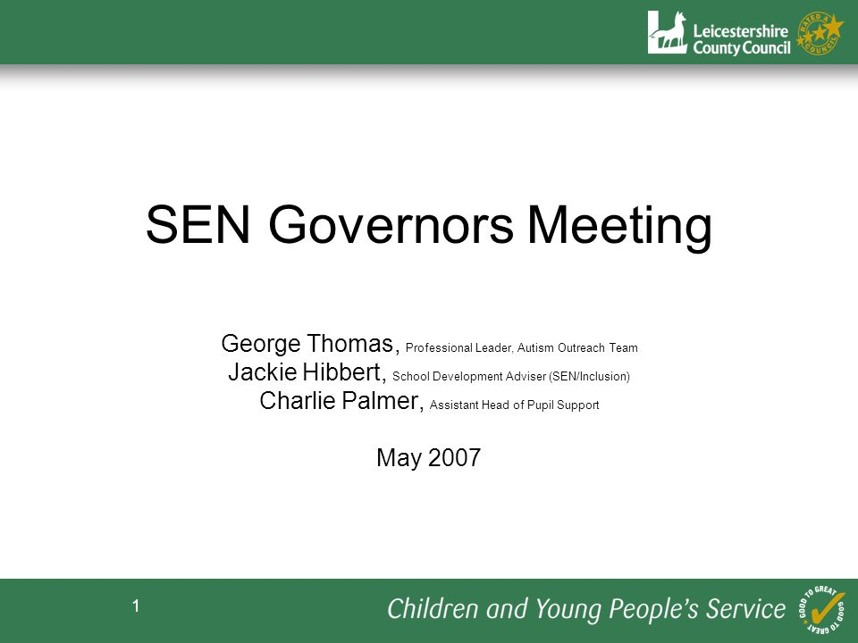 1 SEN Governors SEN Governors Meeting George Thomas, Professional Leader, Autism Outreach Team Jackie Hibbert, School Development Adviser (SEN/Inclusion) Charlie Palmer, Assistant Head of Pupil Support May 2007