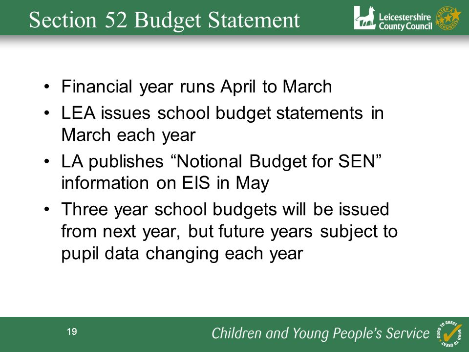 19 Section 52 Budget Statement Financial year runs April to March LEA issues school budget statements in March each year LA publishes Notional Budget for SEN information on EIS in May Three year school budgets will be issued from next year, but future years subject to pupil data changing each year