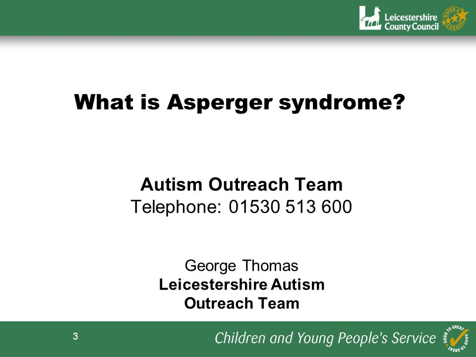 3 What is Asperger syndrome? Autism Outreach Team Telephone: 01530 513 600 George Thomas Leicestershire Autism Outreach Team