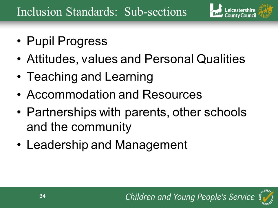 34 Inclusion Standards: Sub-sections Pupil Progress Attitudes, values and Personal Qualities Teaching and Learning Accommodation and Resources Partnerships with parents, other schools and the community Leadership and Management