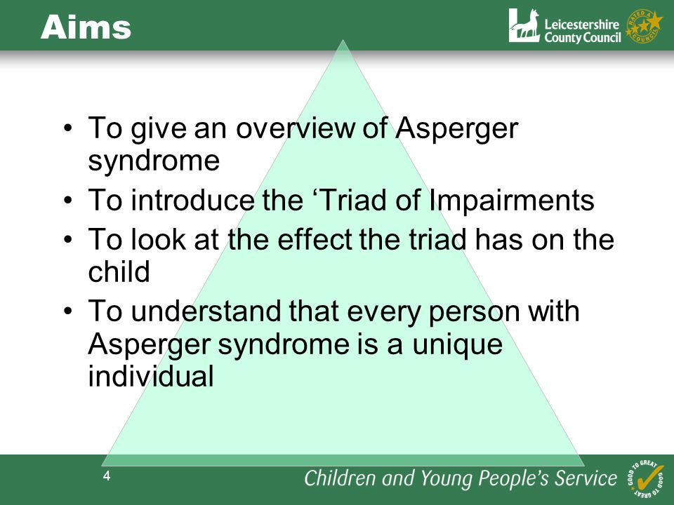 4 Aims To give an overview of Asperger syndrome To introduce the Triad of Impairments To look at the effect the triad has on the child To understand t