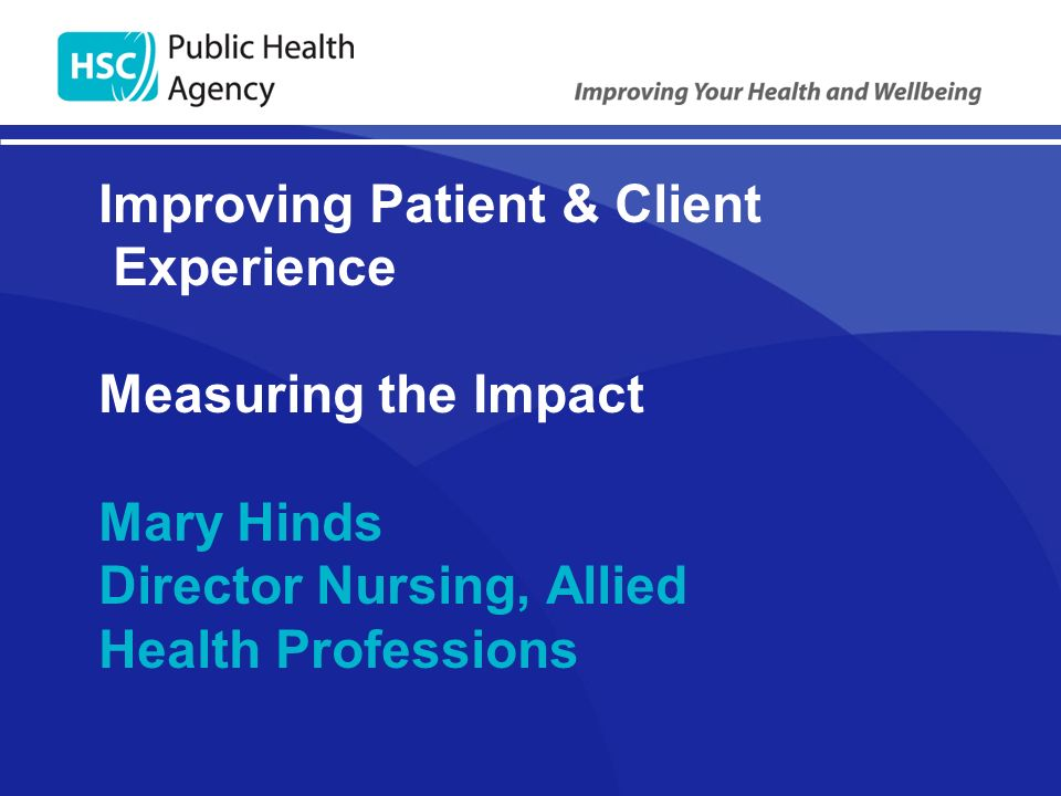 Improving Patient & Client Experience Measuring the Impact Mary Hinds Director Nursing, Allied Health Professions