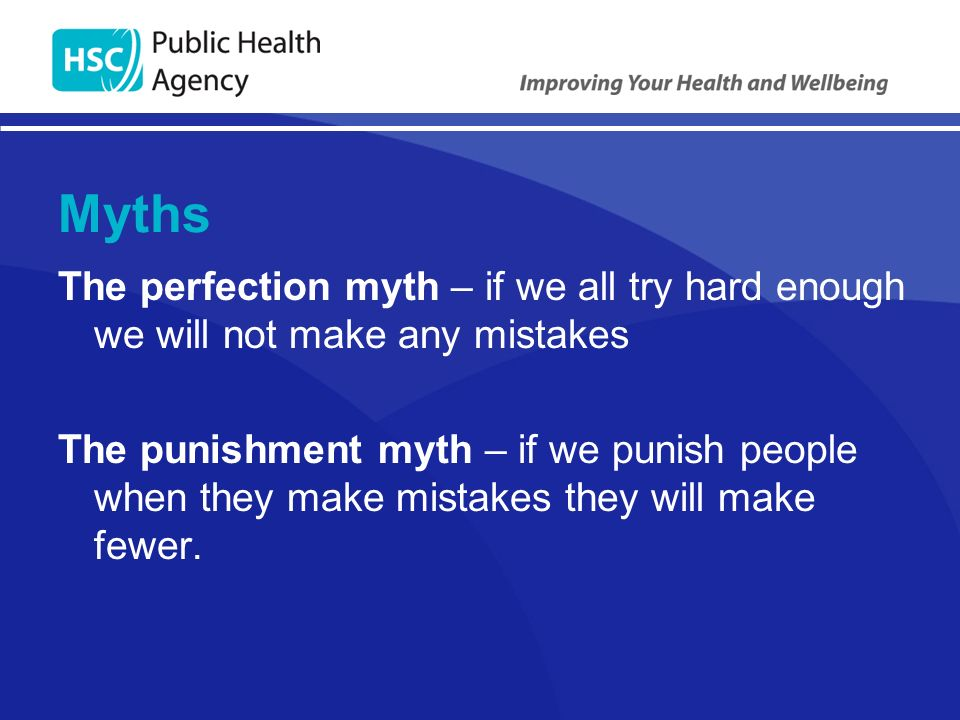 Myths The perfection myth – if we all try hard enough we will not make any mistakes The punishment myth – if we punish people when they make mistakes they will make fewer.