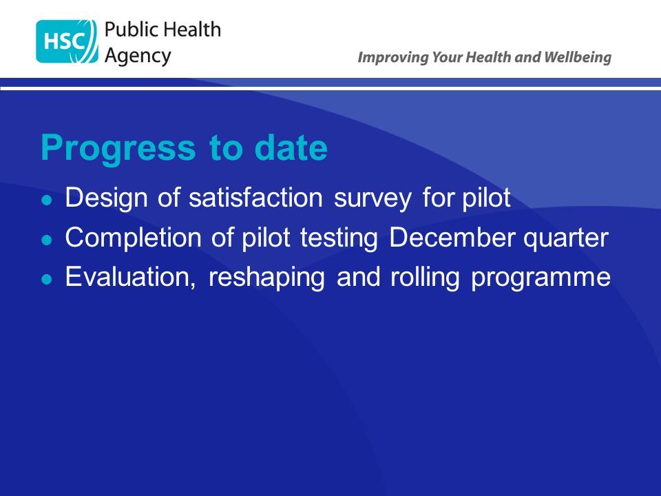 Progress to date Design of satisfaction survey for pilot Completion of pilot testing December quarter Evaluation, reshaping and rolling programme