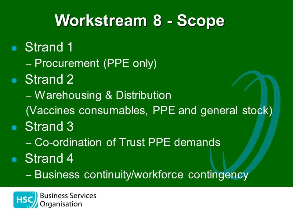 the Strand 1 – Procurement (PPE only) Strand 2 – Warehousing & Distribution (Vaccines consumables, PPE and general stock) Strand 3 – Co-ordination of Trust PPE demands Strand 4 – Business continuity/workforce contingency Workstream 8 - Scope