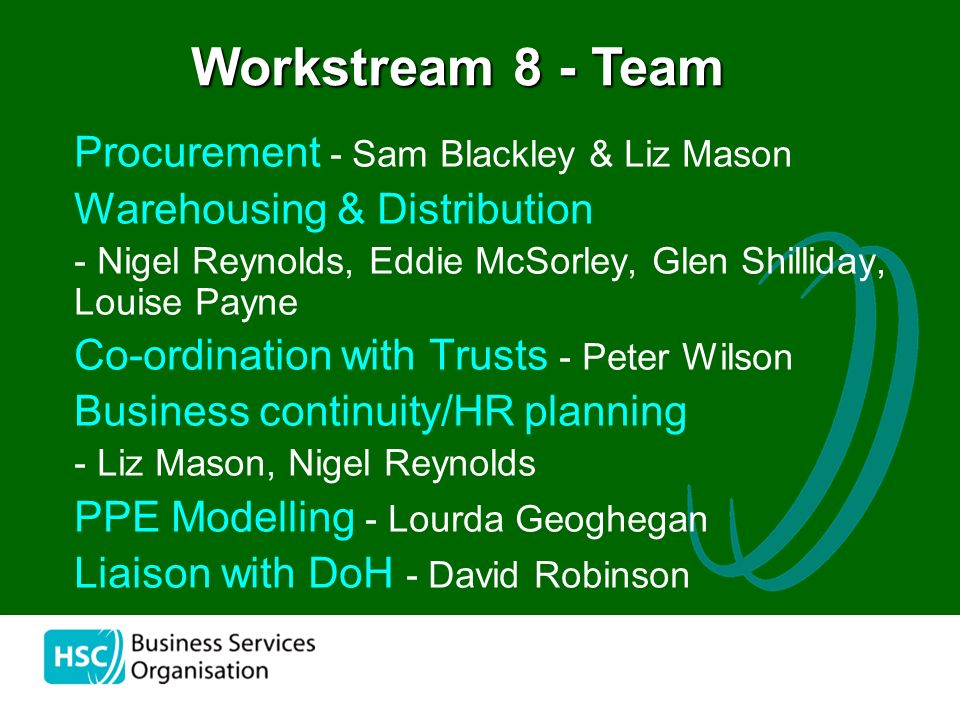 the Procurement - Sam Blackley & Liz Mason Warehousing & Distribution - Nigel Reynolds, Eddie McSorley, Glen Shilliday, Louise Payne Co-ordination with Trusts - Peter Wilson Business continuity/HR planning - Liz Mason, Nigel Reynolds PPE Modelling - Lourda Geoghegan Liaison with DoH - David Robinson Workstream 8 - Team