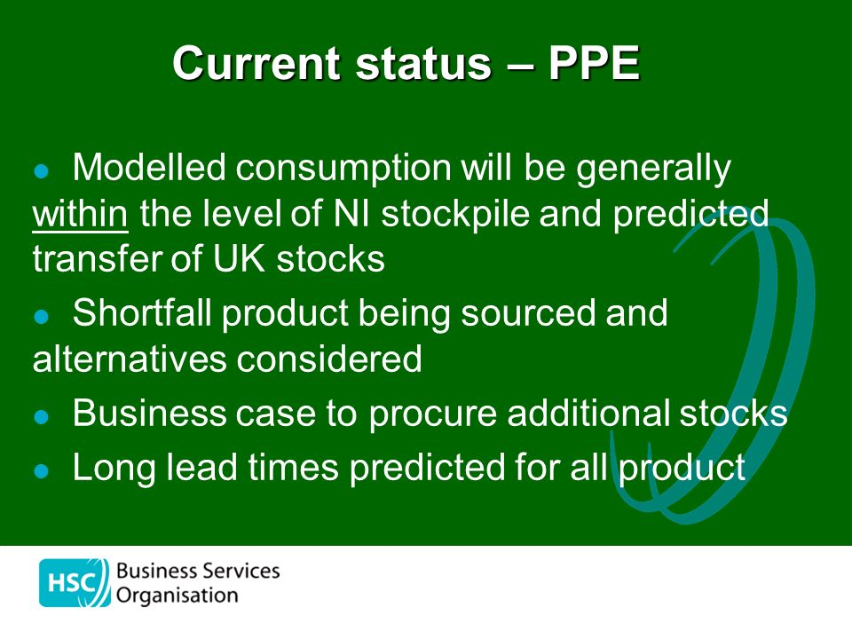 the Modelled consumption will be generally within the level of NI stockpile and predicted transfer of UK stocks Shortfall product being sourced and alternatives considered Business case to procure additional stocks Long lead times predicted for all product Current status – PPE