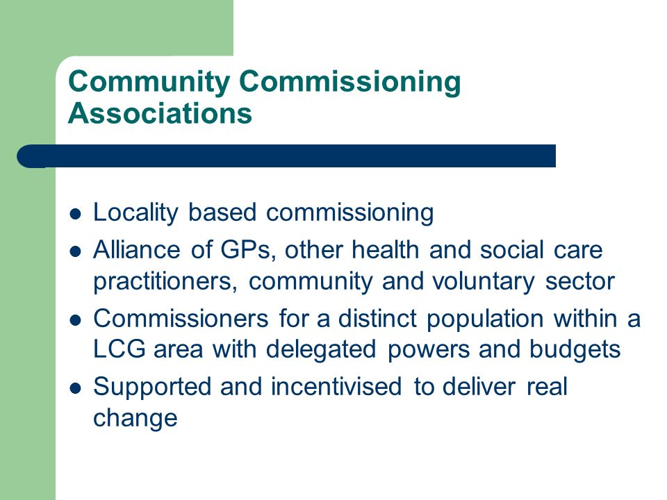 Community Commissioning Associations Locality based commissioning Alliance of GPs, other health and social care practitioners, community and voluntary