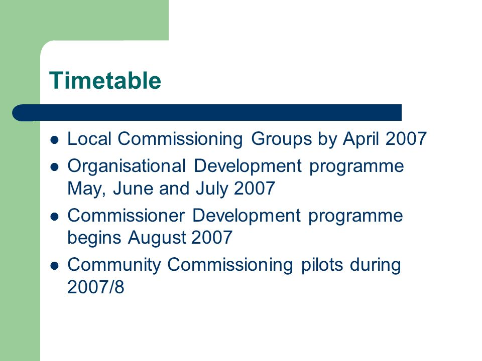 Timetable Local Commissioning Groups by April 2007 Organisational Development programme May, June and July 2007 Commissioner Development programme beg