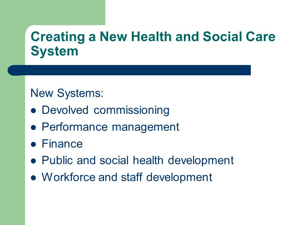Creating a New Health and Social Care System New Systems: Devolved commissioning Performance management Finance Public and social health development W