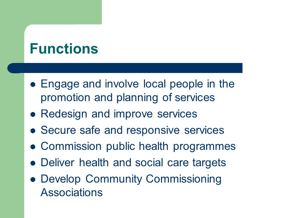 Functions Engage and involve local people in the promotion and planning of services Redesign and improve services Secure safe and responsive services