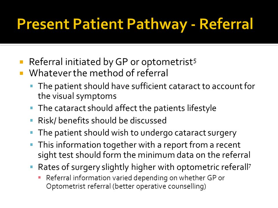 Referral initiated by GP or optometrist 5 Whatever the method of referral The patient should have sufficient cataract to account for the visual sympto