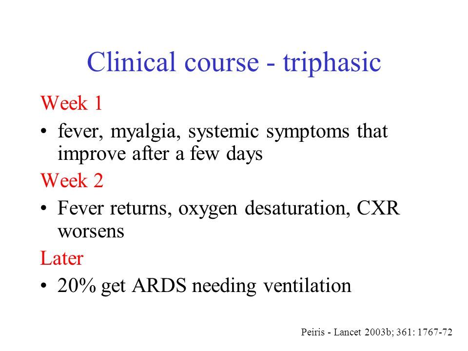 Clinical course - triphasic Week 1 fever, myalgia, systemic symptoms that improve after a few days Week 2 Fever returns, oxygen desaturation, CXR wors