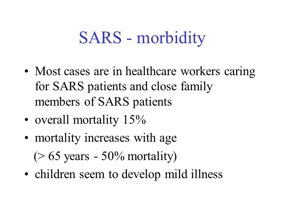 SARS - morbidity Most cases are in healthcare workers caring for SARS patients and close family members of SARS patients overall mortality 15% mortali