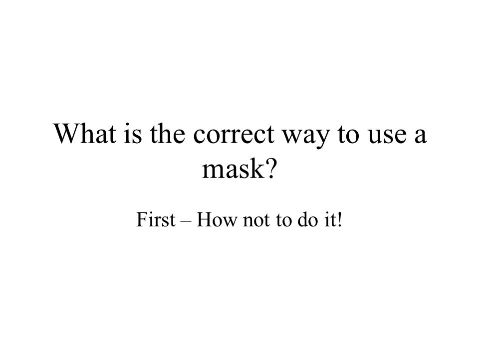 What is the correct way to use a mask? First – How not to do it!