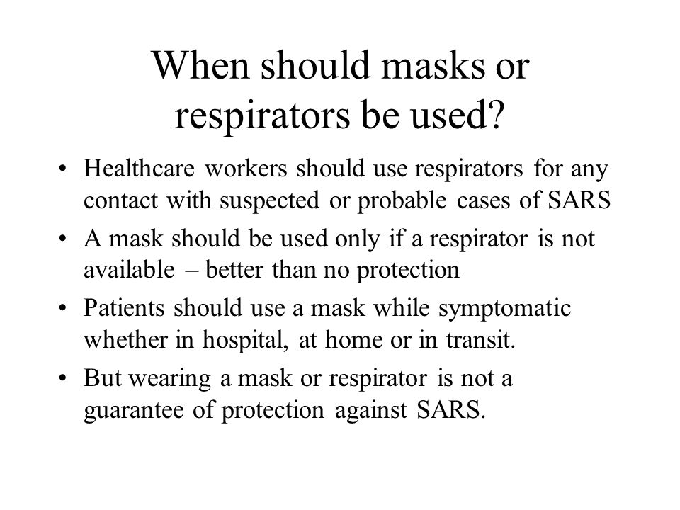 When should masks or respirators be used? Healthcare workers should use respirators for any contact with suspected or probable cases of SARS A mask sh