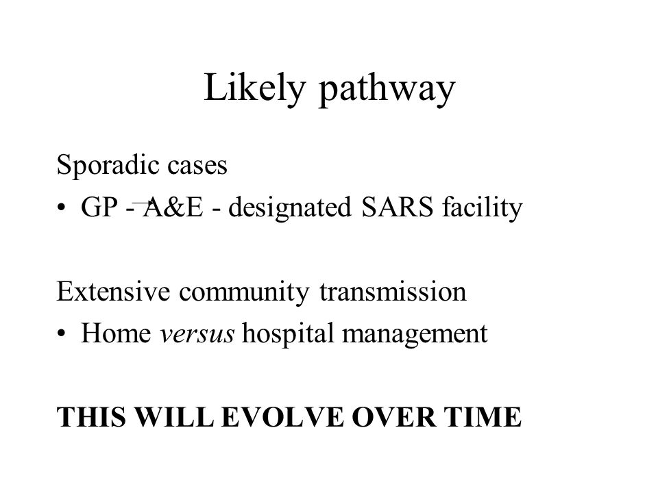 Likely pathway Sporadic cases GP - A&E - designated SARS facility Extensive community transmission Home versus hospital management THIS WILL EVOLVE OV