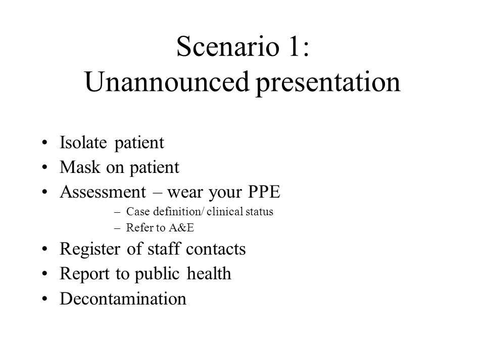 Scenario 1: Unannounced presentation Isolate patient Mask on patient Assessment – wear your PPE –Case definition/ clinical status –Refer to A&E Regist