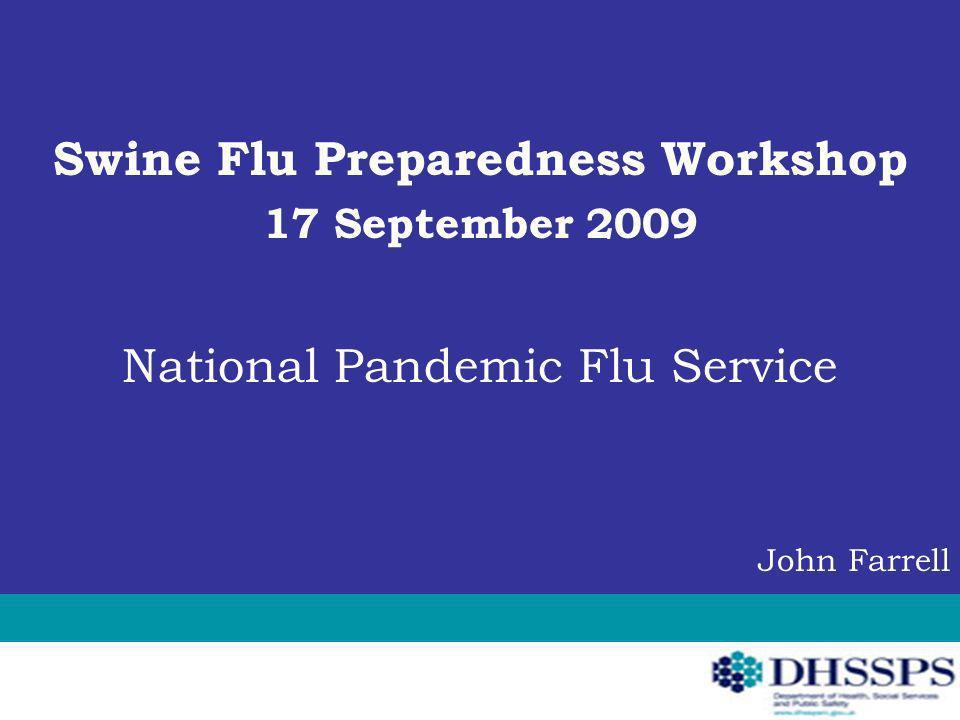 Swine Flu Preparedness Workshop 17 September 2009 National Pandemic Flu Service John Farrell
