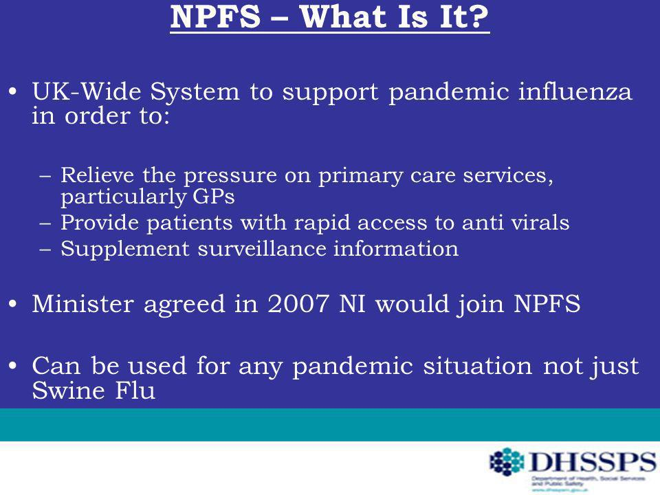 NPFS – What Is It? UK-Wide System to support pandemic influenza in order to: –Relieve the pressure on primary care services, particularly GPs –Provide