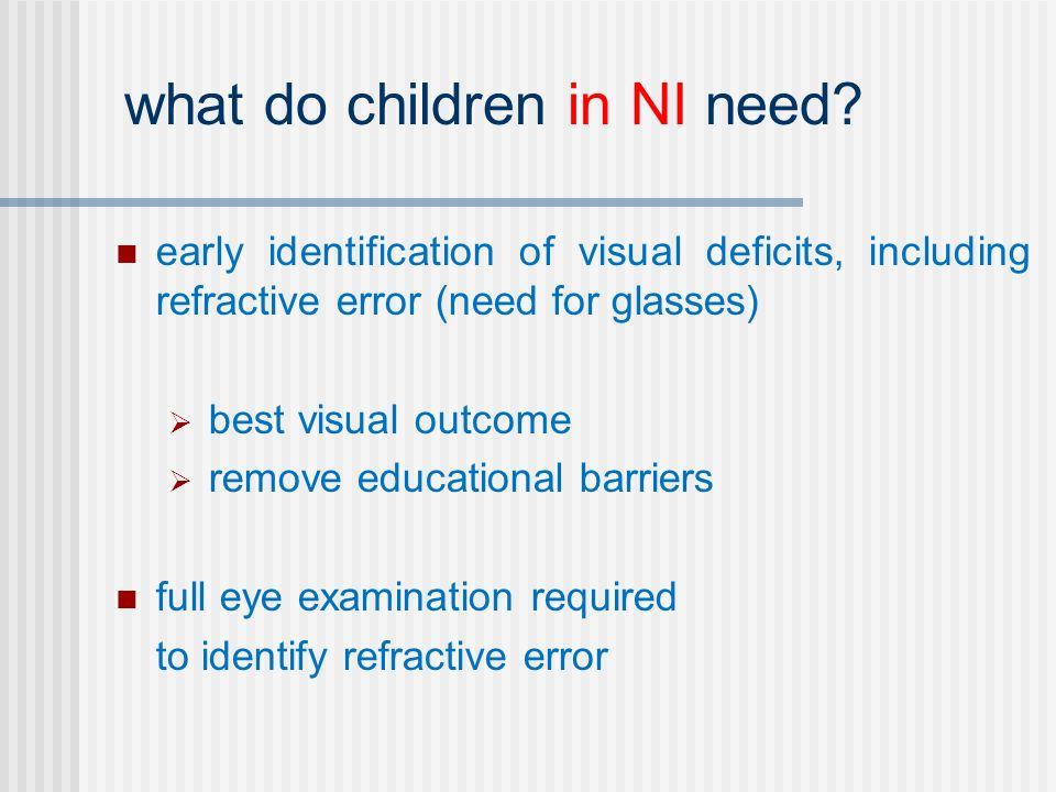 early identification of visual deficits, including refractive error (need for glasses) best visual outcome remove educational barriers full eye examination required to identify refractive error what do children in NI need