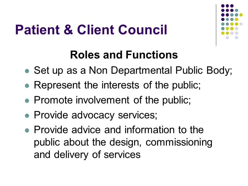Patient & Client Council Roles and Functions Set up as a Non Departmental Public Body; Represent the interests of the public; Promote involvement of the public; Provide advocacy services; Provide advice and information to the public about the design, commissioning and delivery of services
