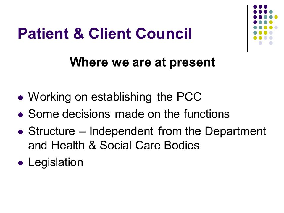 Patient & Client Council Where we are at present Working on establishing the PCC Some decisions made on the functions Structure – Independent from the Department and Health & Social Care Bodies Legislation