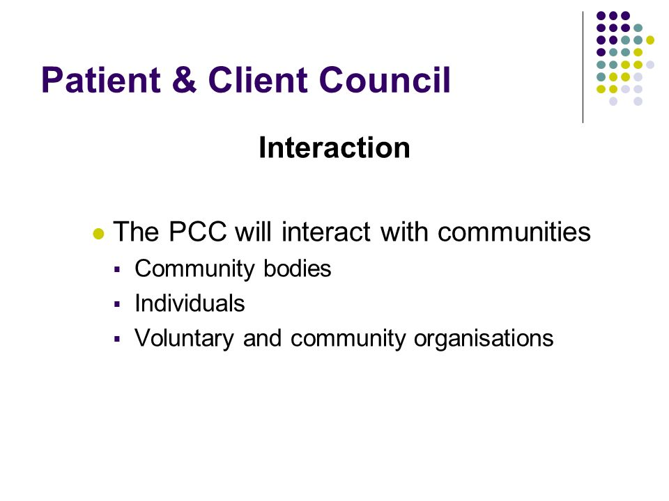 Patient & Client Council Interaction The PCC will interact with communities Community bodies Individuals Voluntary and community organisations