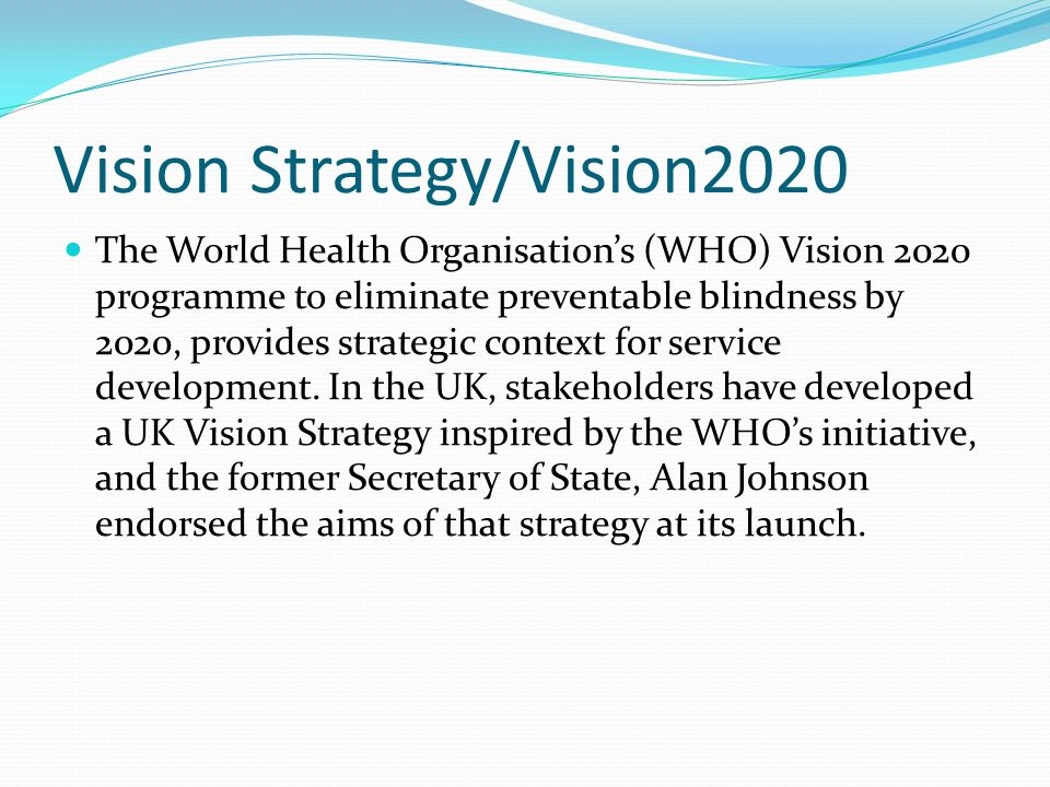 Vision Strategy/Vision2020 The World Health Organisations (WHO) Vision 2020 programme to eliminate preventable blindness by 2020, provides strategic c