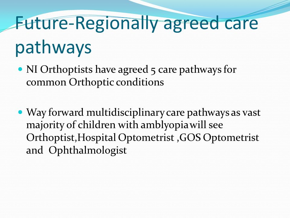 Future-Regionally agreed care pathways NI Orthoptists have agreed 5 care pathways for common Orthoptic conditions Way forward multidisciplinary care p