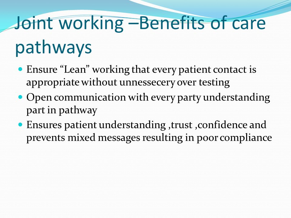 Joint working –Benefits of care pathways Ensure Lean working that every patient contact is appropriate without unnessecery over testing Open communica
