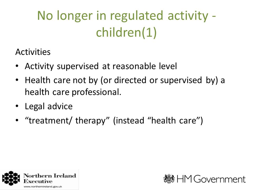 No longer in regulated activity - children(1) Activities Activity supervised at reasonable level Health care not by (or directed or supervised by) a health care professional.