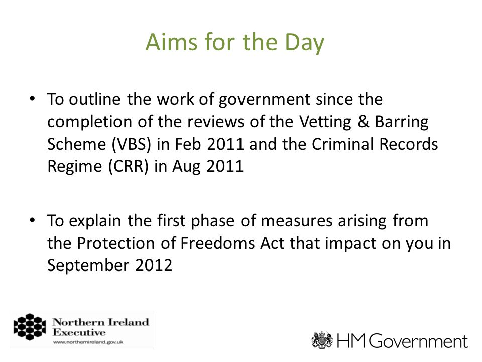 Aims for the Day To outline the work of government since the completion of the reviews of the Vetting & Barring Scheme (VBS) in Feb 2011 and the Criminal Records Regime (CRR) in Aug 2011 To explain the first phase of measures arising from the Protection of Freedoms Act that impact on you in September 2012