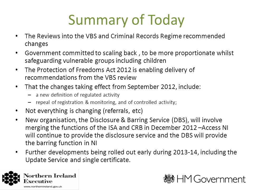 Summary of Today The Reviews into the VBS and Criminal Records Regime recommended changes Government committed to scaling back, to be more proportionate whilst safeguarding vulnerable groups including children The Protection of Freedoms Act 2012 is enabling delivery of recommendations from the VBS review That the changes taking effect from September 2012, include: – a new definition of regulated activity – repeal of registration & monitoring, and of controlled activity; Not everything is changing (referrals, etc) New organisation, the Disclosure & Barring Service (DBS), will involve merging the functions of the ISA and CRB in December 2012 –Access NI will continue to provide the disclosure service and the DBS will provide the barring function in NI Further developments being rolled out early during , including the Update Service and single certificate.