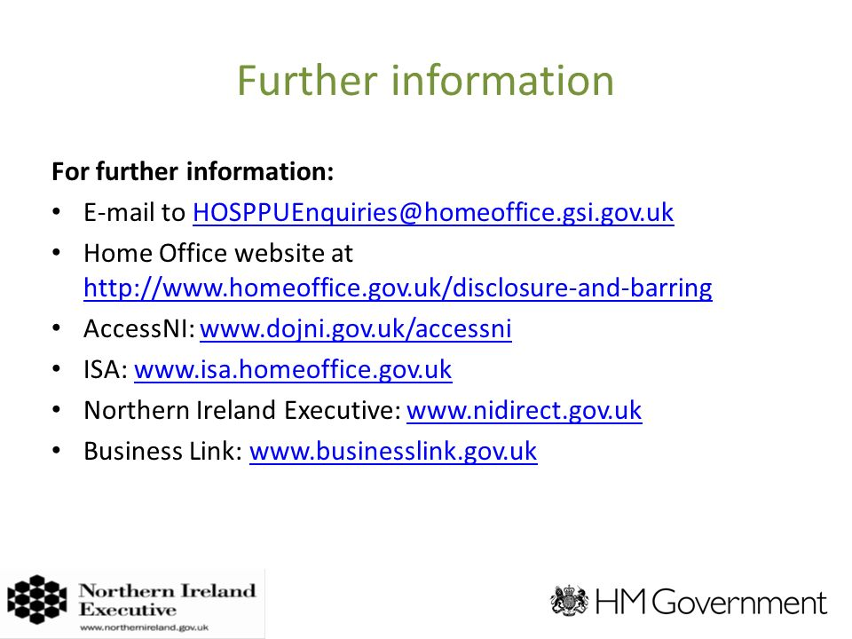 Further information For further information:  to Home Office website at     AccessNI:   ISA:   Northern Ireland Executive:   Business Link: