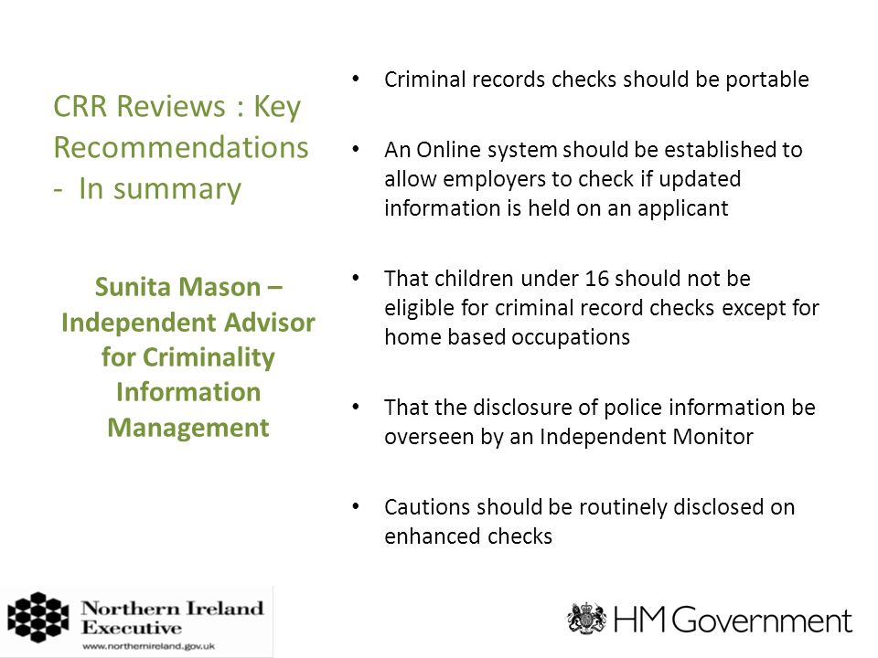 CRR Reviews : Key Recommendations - In summary Criminal records checks should be portable An Online system should be established to allow employers to check if updated information is held on an applicant That children under 16 should not be eligible for criminal record checks except for home based occupations That the disclosure of police information be overseen by an Independent Monitor Cautions should be routinely disclosed on enhanced checks Sunita Mason – Independent Advisor for Criminality Information Management