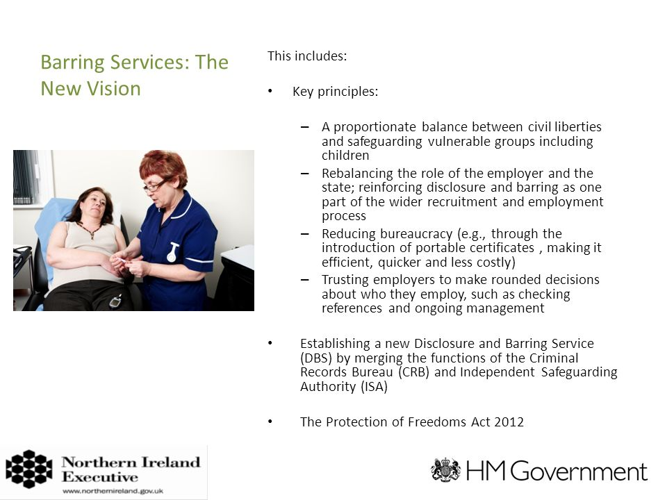 Barring Services: The New Vision This includes: Key principles: – A proportionate balance between civil liberties and safeguarding vulnerable groups including children – Rebalancing the role of the employer and the state; reinforcing disclosure and barring as one part of the wider recruitment and employment process – Reducing bureaucracy (e.g., through the introduction of portable certificates, making it efficient, quicker and less costly) – Trusting employers to make rounded decisions about who they employ, such as checking references and ongoing management Establishing a new Disclosure and Barring Service (DBS) by merging the functions of the Criminal Records Bureau (CRB) and Independent Safeguarding Authority (ISA) The Protection of Freedoms Act 2012 ADD VISUAL