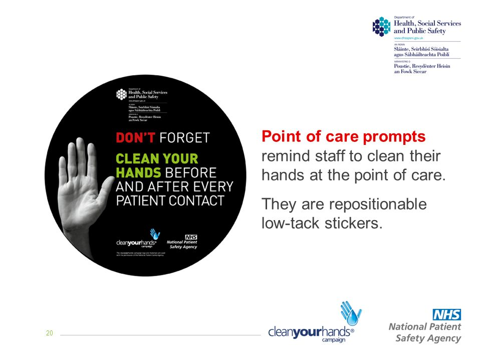 20 Point of care prompts remind staff to clean their hands at the point of care.