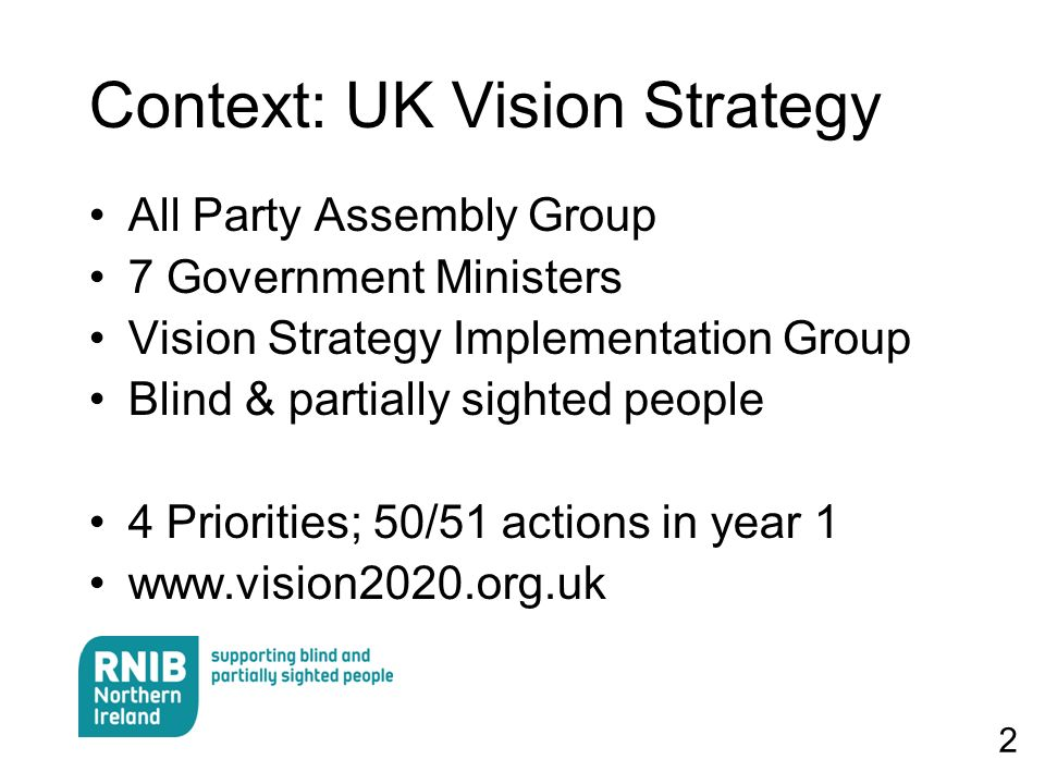 2 Context: UK Vision Strategy All Party Assembly Group 7 Government Ministers Vision Strategy Implementation Group Blind & partially sighted people 4 Priorities; 50/51 actions in year 1 www.vision2020.org.uk
