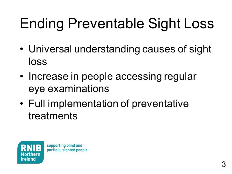 3 Ending Preventable Sight Loss Universal understanding causes of sight loss Increase in people accessing regular eye examinations Full implementation of preventative treatments