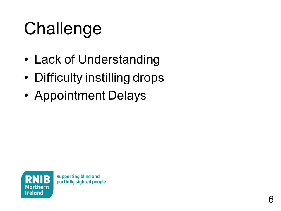 6 Challenge Lack of Understanding Difficulty instilling drops Appointment Delays