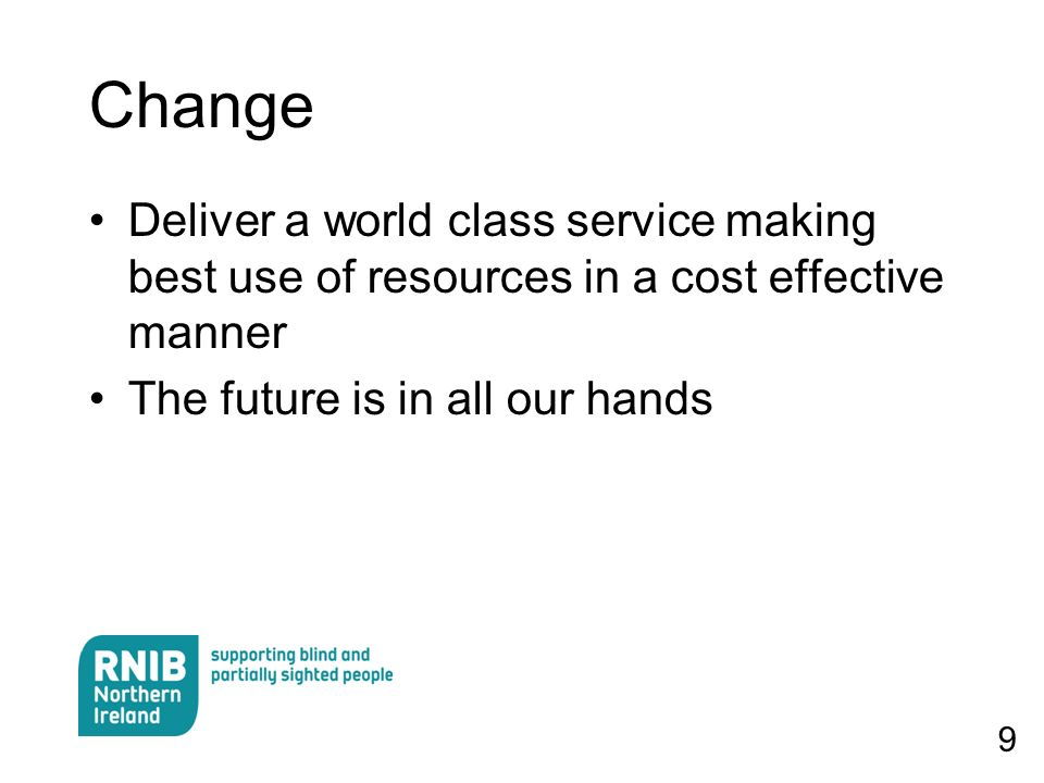 9 Change Deliver a world class service making best use of resources in a cost effective manner The future is in all our hands