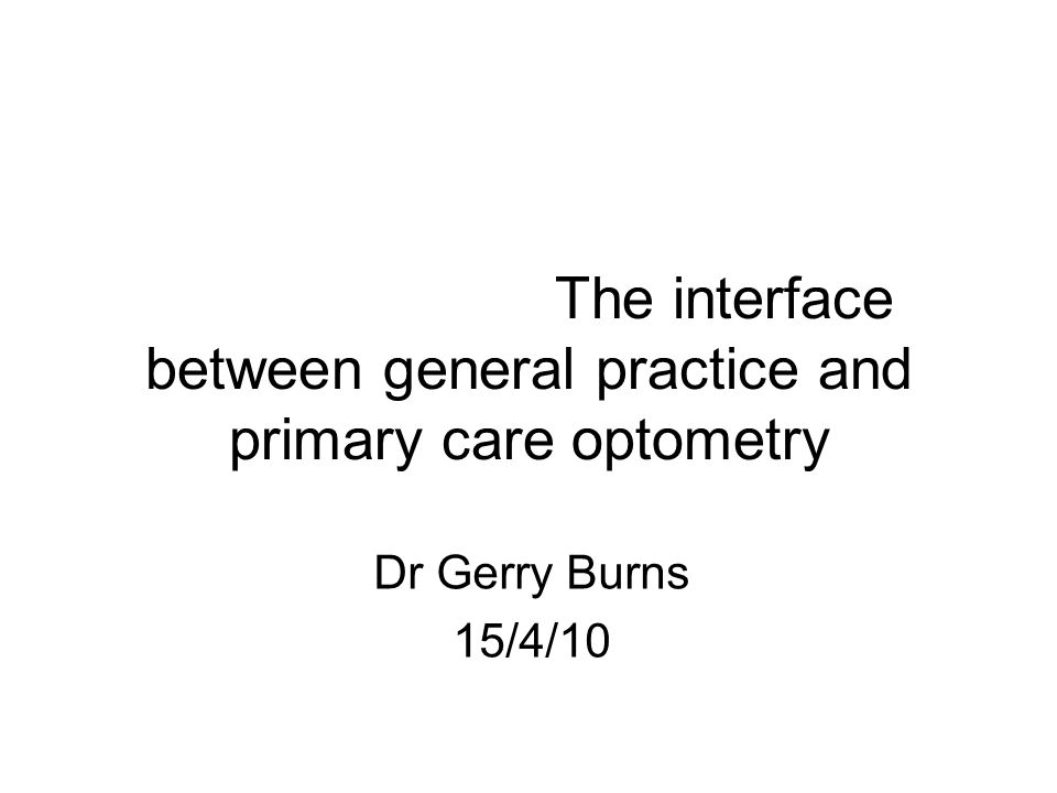 The interface between general practice and primary care optometry Dr Gerry Burns 15/4/10