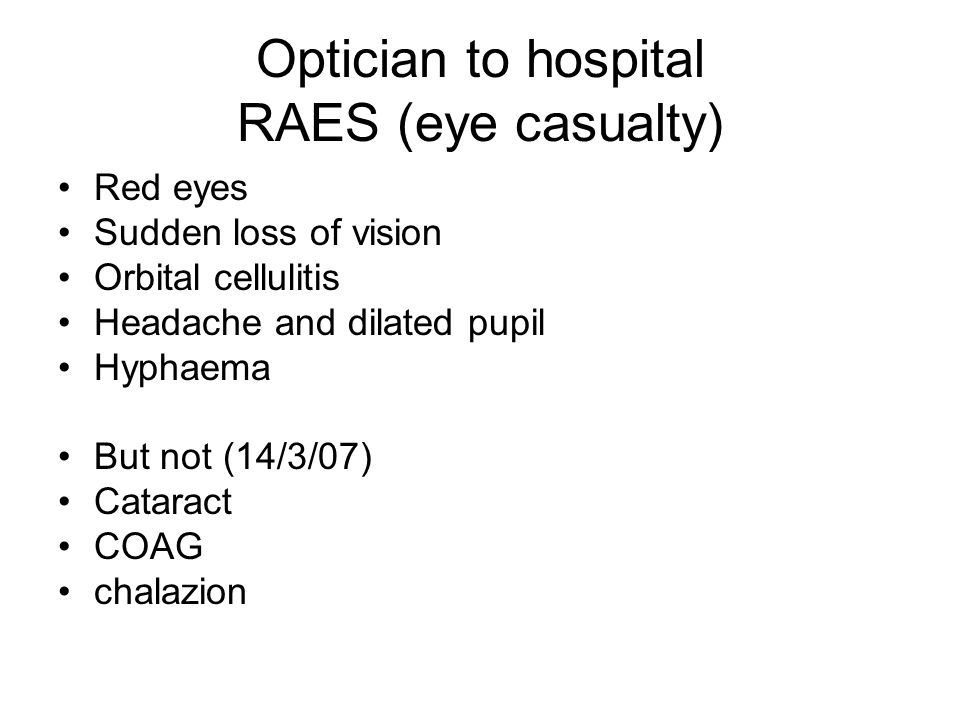 Optician to hospital RAES (eye casualty) Red eyes Sudden loss of vision Orbital cellulitis Headache and dilated pupil Hyphaema But not (14/3/07) Cataract COAG chalazion