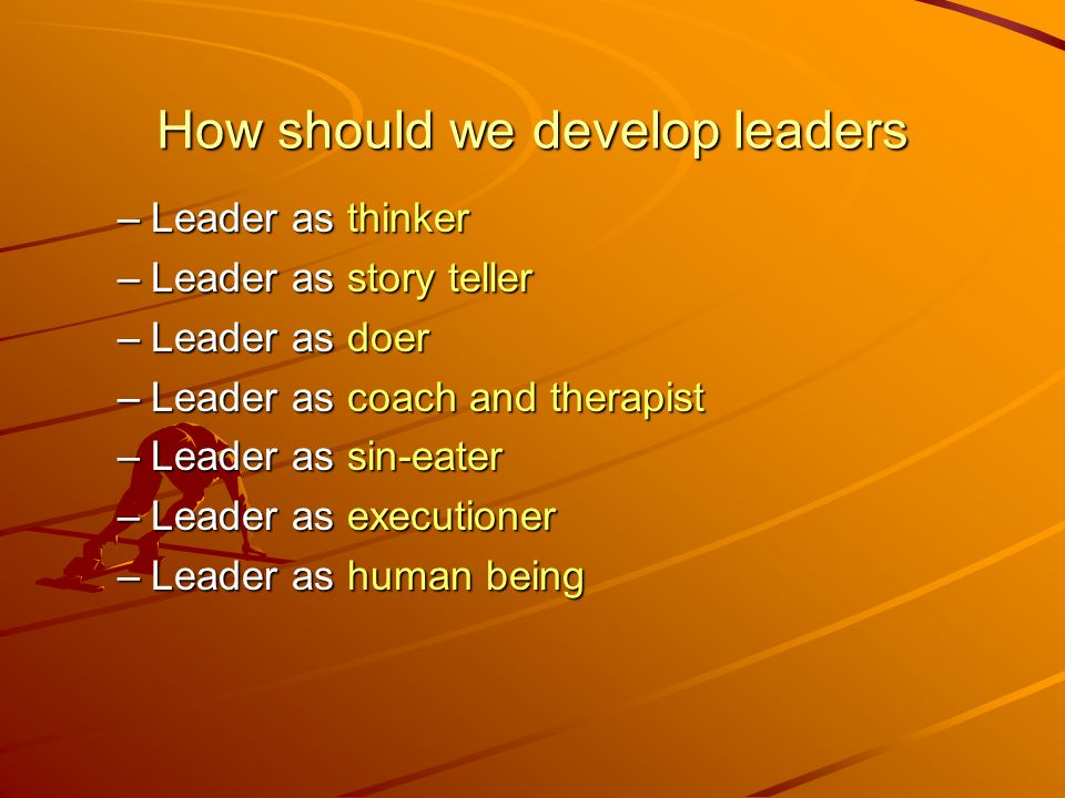 How should we develop leaders –Leader as thinker –Leader as story teller –Leader as doer –Leader as coach and therapist –Leader as sin-eater –Leader as executioner –Leader as human being