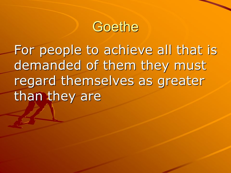 Goethe For people to achieve all that is demanded of them they must regard themselves as greater than they are