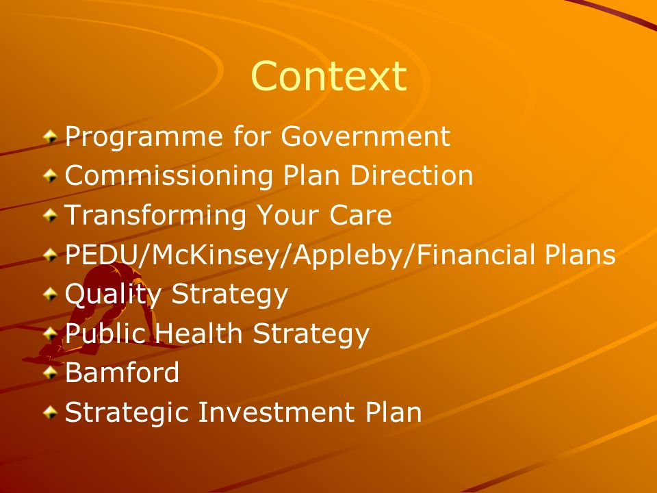 Context Programme for Government Commissioning Plan Direction Transforming Your Care PEDU/McKinsey/Appleby/Financial Plans Quality Strategy Public Health Strategy Bamford Strategic Investment Plan